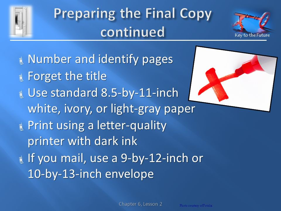Key to the Future  Number and identify pages  Forget the title  Use standard 8.5-by-11-inch white, ivory, or light-gray paper  Print using a letter-quality printer with dark ink  If you mail, use a 9-by-12-inch or 10-by-13-inch envelope Photo courtesy of Fotolia Chapter 6, Lesson 2
