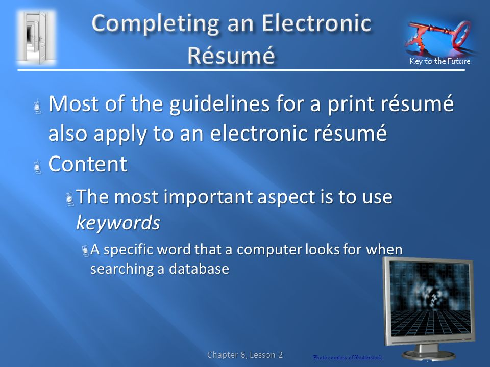 Key to the Future  Most of the guidelines for a print résumé also apply to an electronic résumé  Content  The most important aspect is to use keywords  A specific word that a computer looks for when searching a database Photo courtesy of Shutterstock Chapter 6, Lesson 2