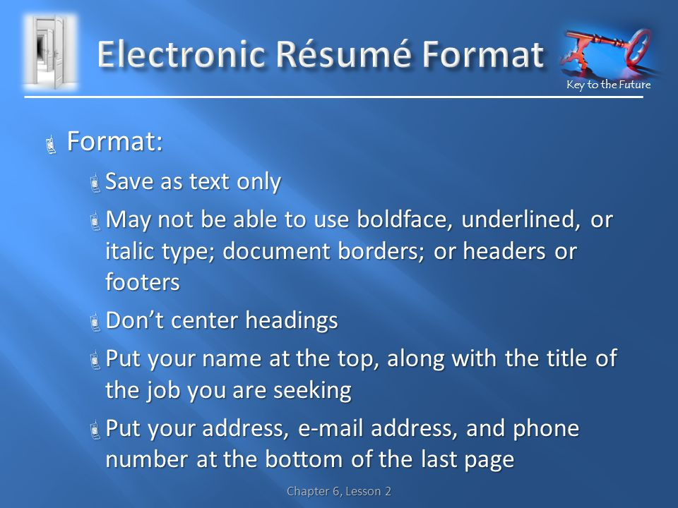 Key to the Future  Format:  Save as text only  May not be able to use boldface, underlined, or italic type; document borders; or headers or footers  Don't center headings  Put your name at the top, along with the title of the job you are seeking  Put your address,  address, and phone number at the bottom of the last page Chapter 6, Lesson 2