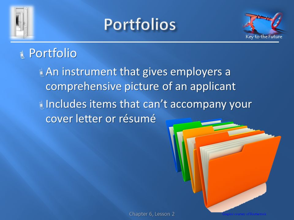 Key to the Future  Portfolio  An instrument that gives employers a comprehensive picture of an applicant  Includes items that can't accompany your cover letter or résumé Chapter 6, Lesson 2 Graphic courtesy of Shutterstock
