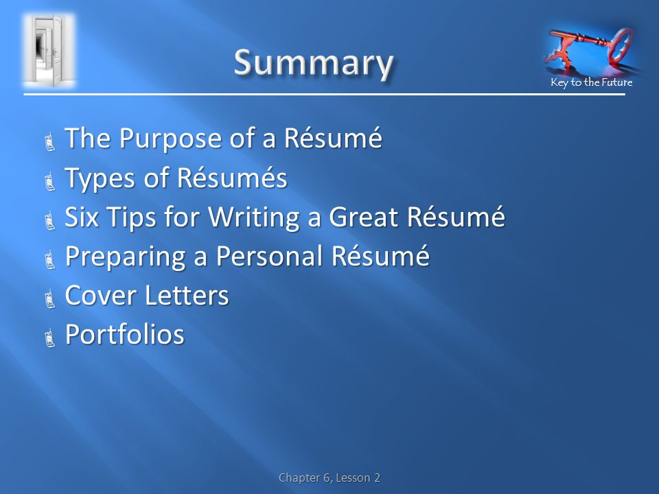 Key to the Future Chapter 6, Lesson 2  The Purpose of a Résumé  Types of Résumés  Six Tips for Writing a Great Résumé  Preparing a Personal Résumé  Cover Letters  Portfolios