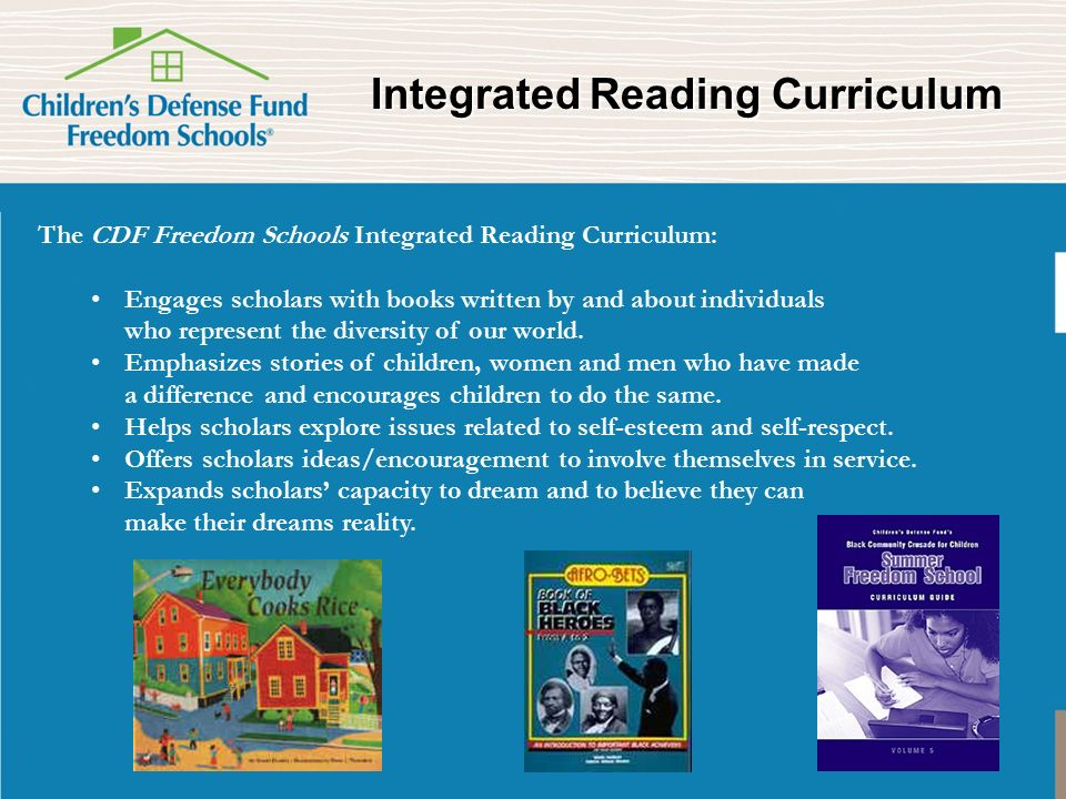 Integrated Reading Curriculum Integrated Reading Curriculum The CDF Freedom Schools Integrated Reading Curriculum: Engages scholars with books written by and about individuals who represent the diversity of our world.