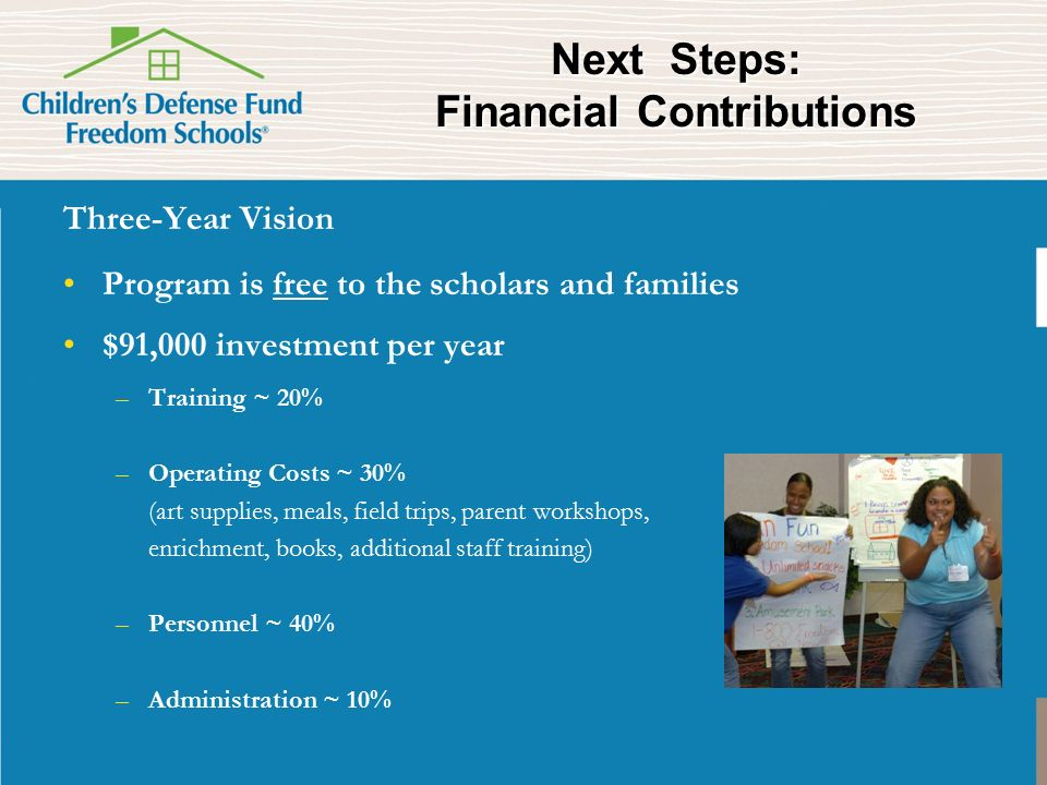 Next Steps: Financial Contributions Three-Year Vision Program is free to the scholars and families $91,000 investment per year –Training ~ 20% –Operating Costs ~ 30% (art supplies, meals, field trips, parent workshops, enrichment, books, additional staff training) –Personnel ~ 40% –Administration ~ 10%
