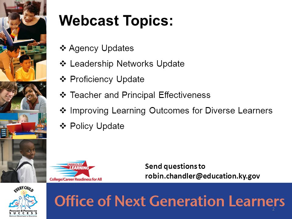 Webcast Topics:  Agency Updates  Leadership Networks Update  Proficiency Update  Teacher and Principal Effectiveness  Improving Learning Outcomes for Diverse Learners  Policy Update 2 Send questions to