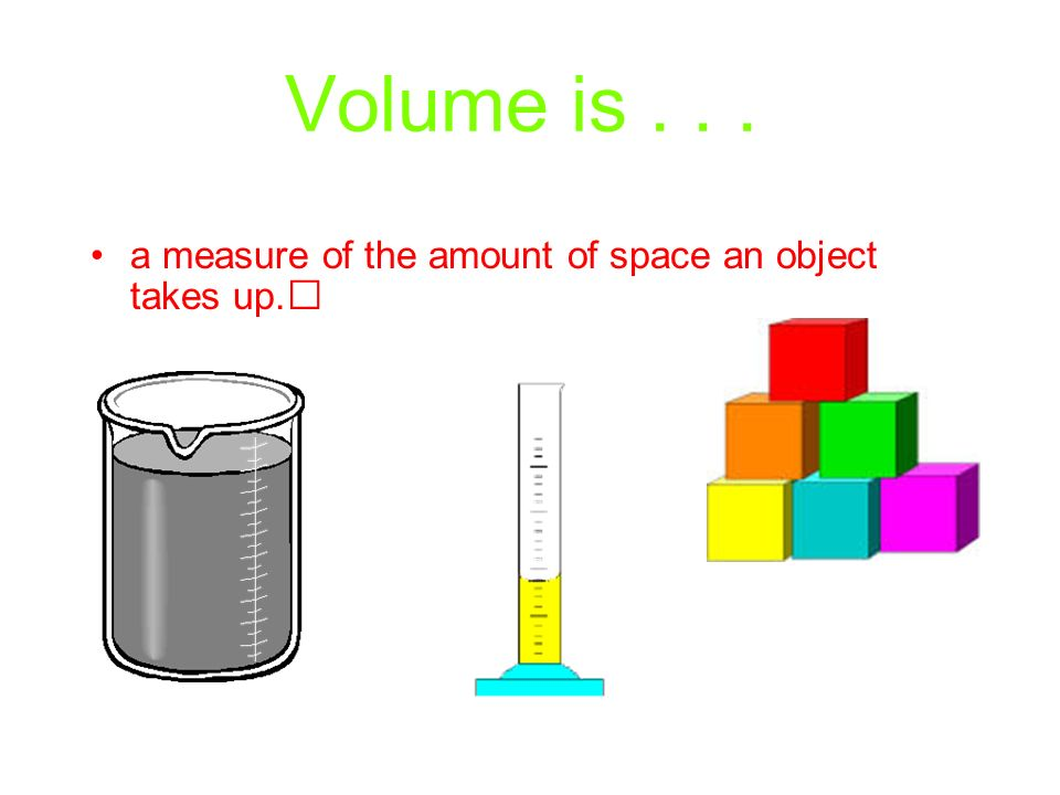 Volume is... a measure of the amount of space an object takes up.
