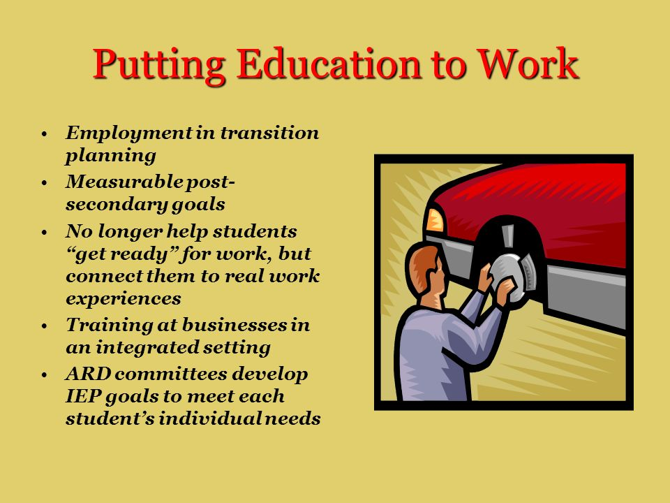 Putting Education to Work Employment in transition planning Measurable post- secondary goals No longer help students get ready for work, but connect them to real work experiences Training at businesses in an integrated setting ARD committees develop IEP goals to meet each student's individual needs