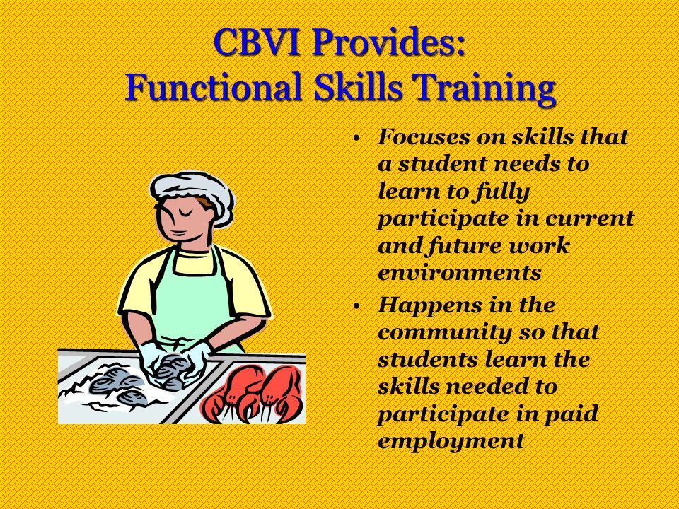 CBVI Provides: Functional Skills Training Focuses on skills that a student needs to learn to fully participate in current and future work environments Happens in the community so that students learn the skills needed to participate in paid employment