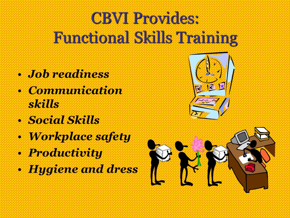 CBVI Provides: Functional Skills Training Job readiness Communication skills Social Skills Workplace safety Productivity Hygiene and dress