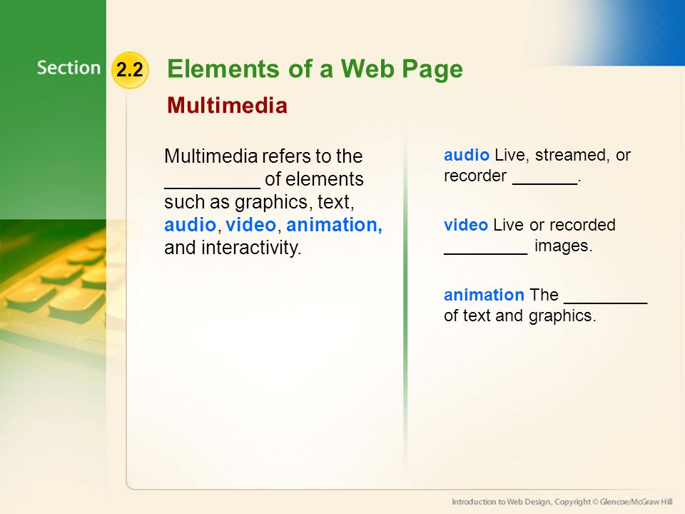 2.2 Elements of a Web Page Multimedia Multimedia refers to the _________ of elements such as graphics, text, audio, video, animation, and interactivity.