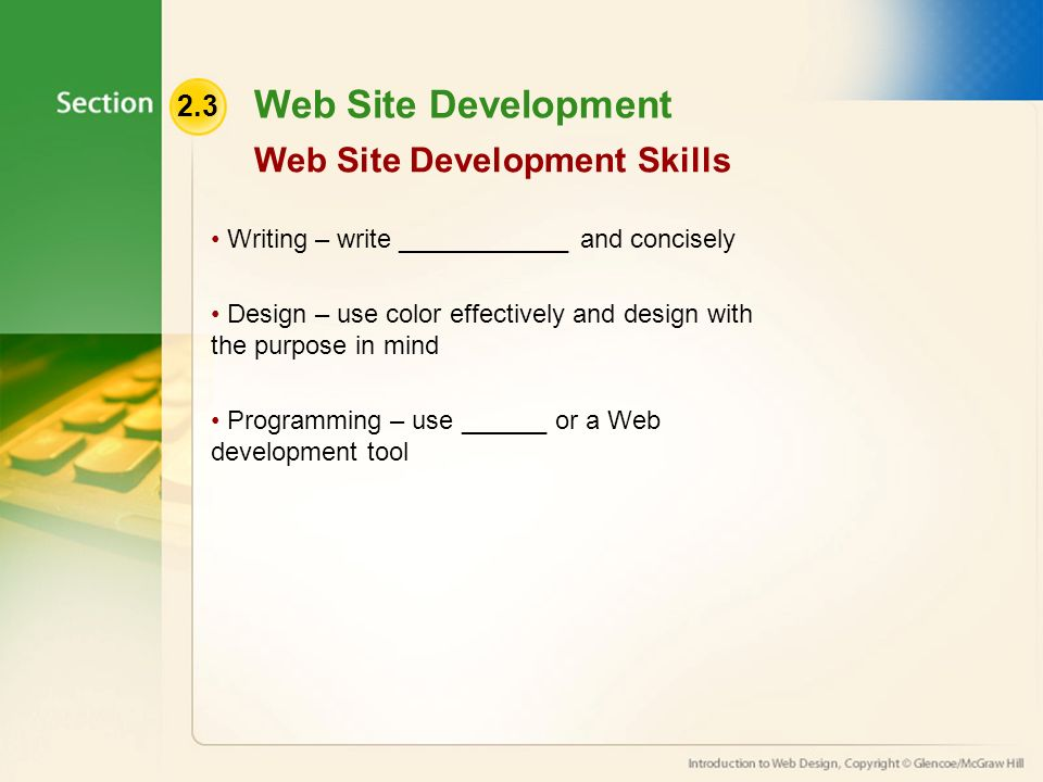 2.3 Web Site Development Writing – write ____________ and concisely Design – use color effectively and design with the purpose in mind Programming – use ______ or a Web development tool Web Site Development Skills