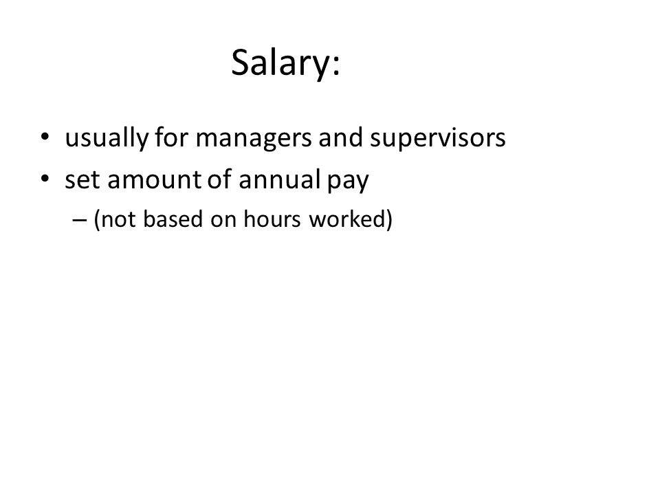 Salary: usually for managers and supervisors set amount of annual pay – (not based on hours worked)