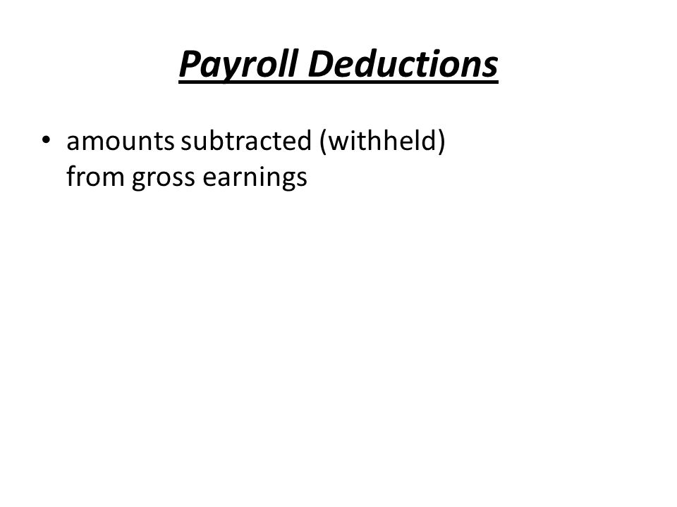 Payroll Deductions amounts subtracted (withheld) from gross earnings