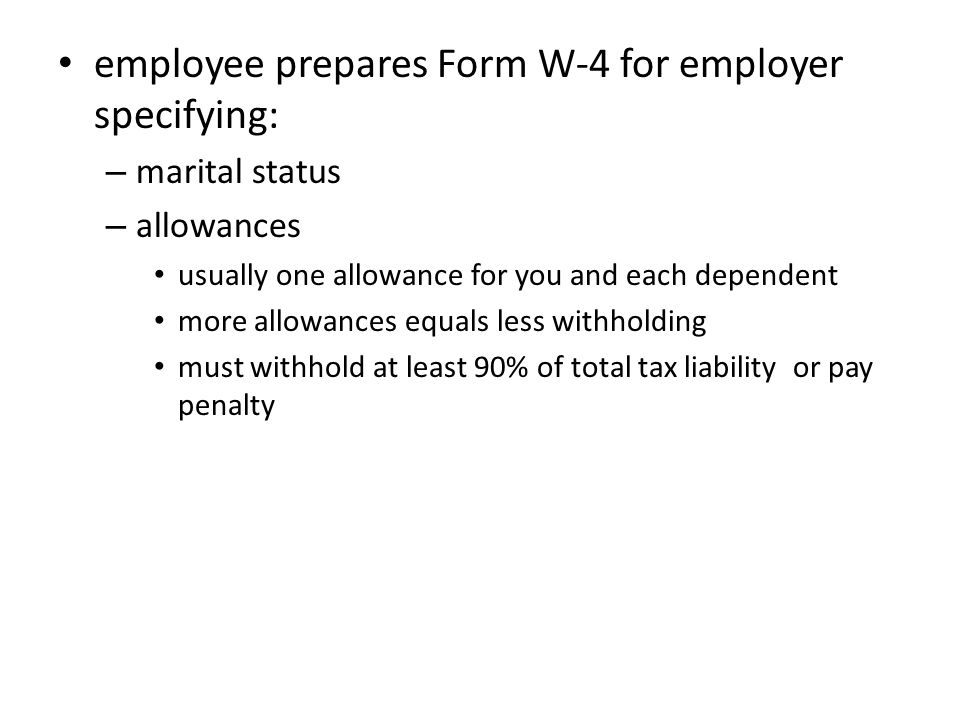 employee prepares Form W-4 for employer specifying: – marital status – allowances usually one allowance for you and each dependent more allowances equals less withholding must withhold at least 90% of total tax liability or pay penalty