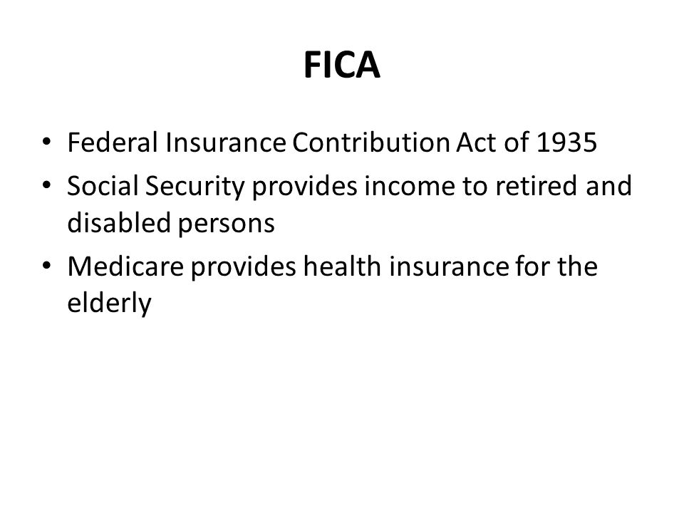 FICA Federal Insurance Contribution Act of 1935 Social Security provides income to retired and disabled persons Medicare provides health insurance for the elderly
