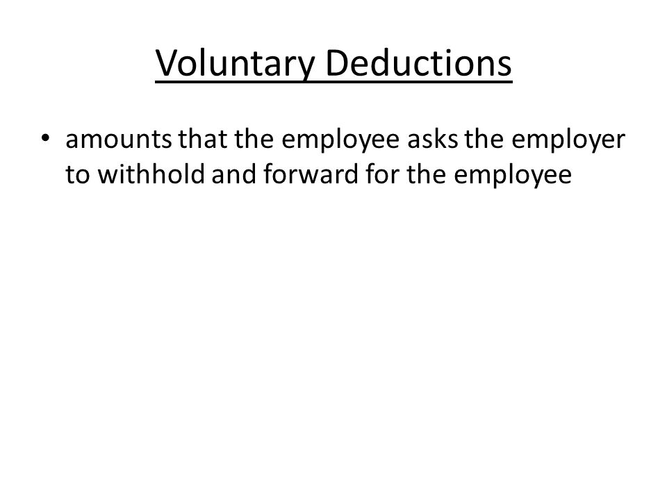 Voluntary Deductions amounts that the employee asks the employer to withhold and forward for the employee