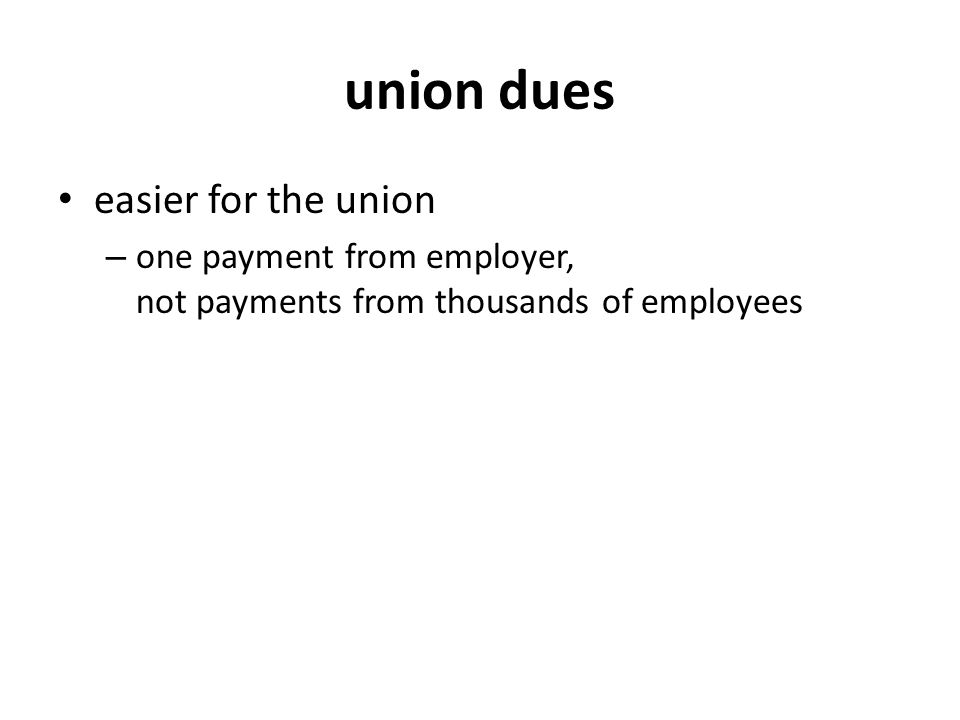 union dues easier for the union – one payment from employer, not payments from thousands of employees