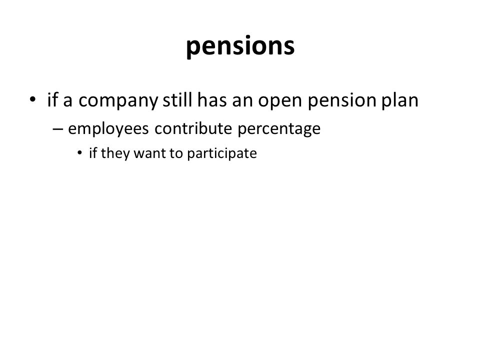 pensions if a company still has an open pension plan – employees contribute percentage if they want to participate