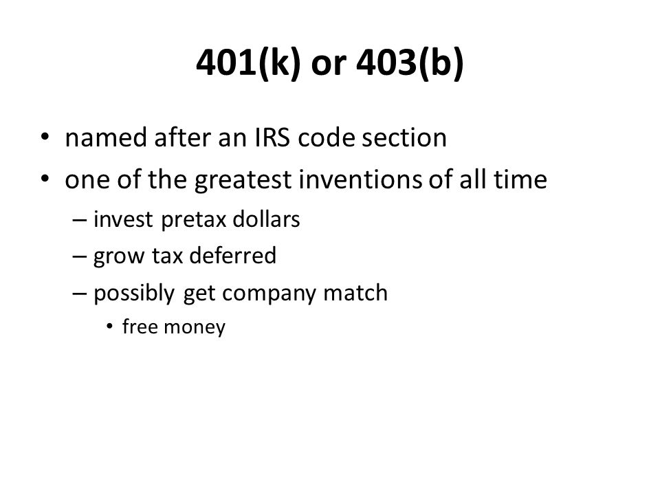 401(k) or 403(b) named after an IRS code section one of the greatest inventions of all time – invest pretax dollars – grow tax deferred – possibly get company match free money