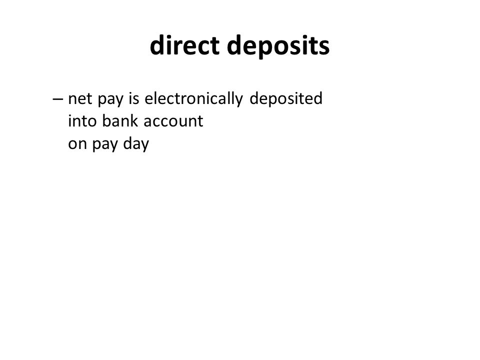 direct deposits – net pay is electronically deposited into bank account on pay day