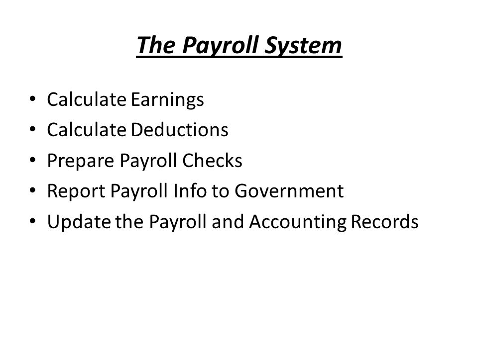 The Payroll System Calculate Earnings Calculate Deductions Prepare Payroll Checks Report Payroll Info to Government Update the Payroll and Accounting Records
