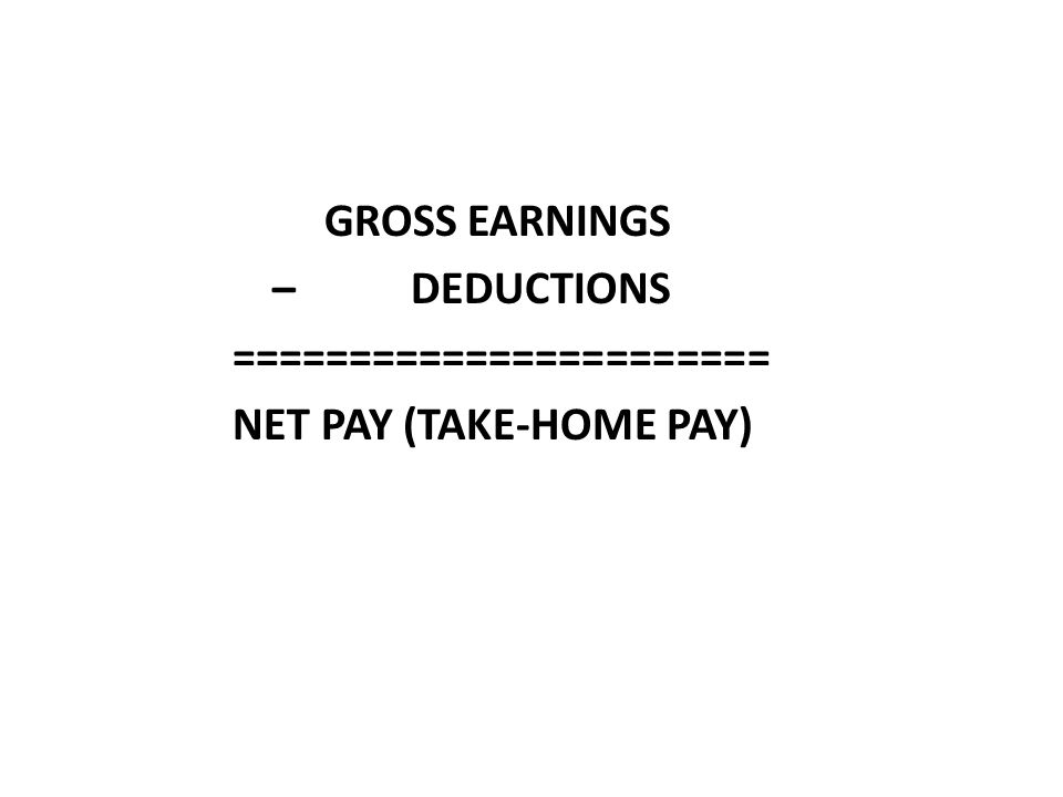 GROSS EARNINGS – DEDUCTIONS ======================= NET PAY (TAKE-HOME PAY)