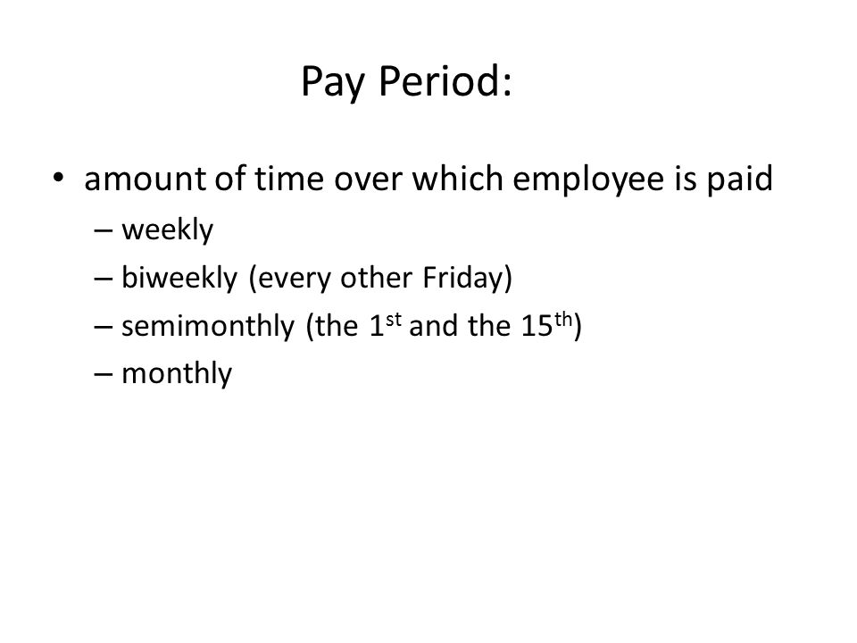 Pay Period: amount of time over which employee is paid – weekly – biweekly (every other Friday) – semimonthly (the 1 st and the 15 th ) – monthly