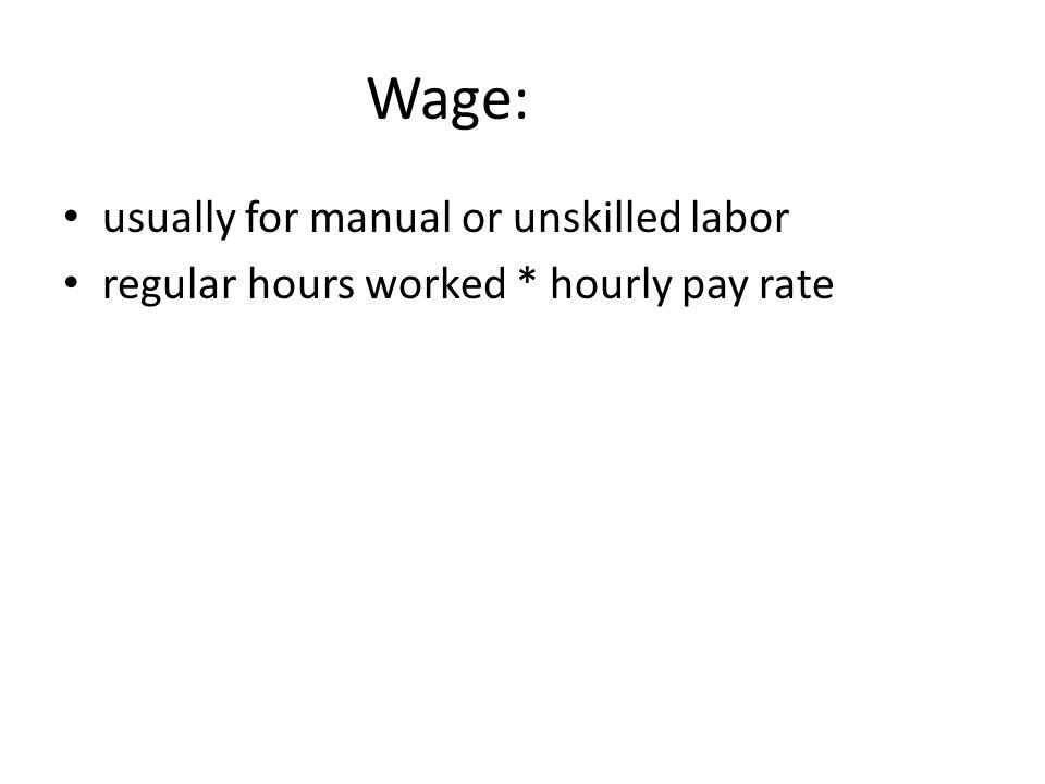 Wage: usually for manual or unskilled labor regular hours worked * hourly pay rate