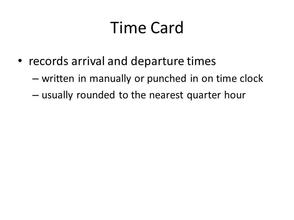 Time Card records arrival and departure times – written in manually or punched in on time clock – usually rounded to the nearest quarter hour
