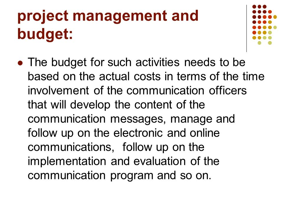 project management and budget: The budget for such activities needs to be based on the actual costs in terms of the time involvement of the communication officers that will develop the content of the communication messages, manage and follow up on the electronic and online communications, follow up on the implementation and evaluation of the communication program and so on.