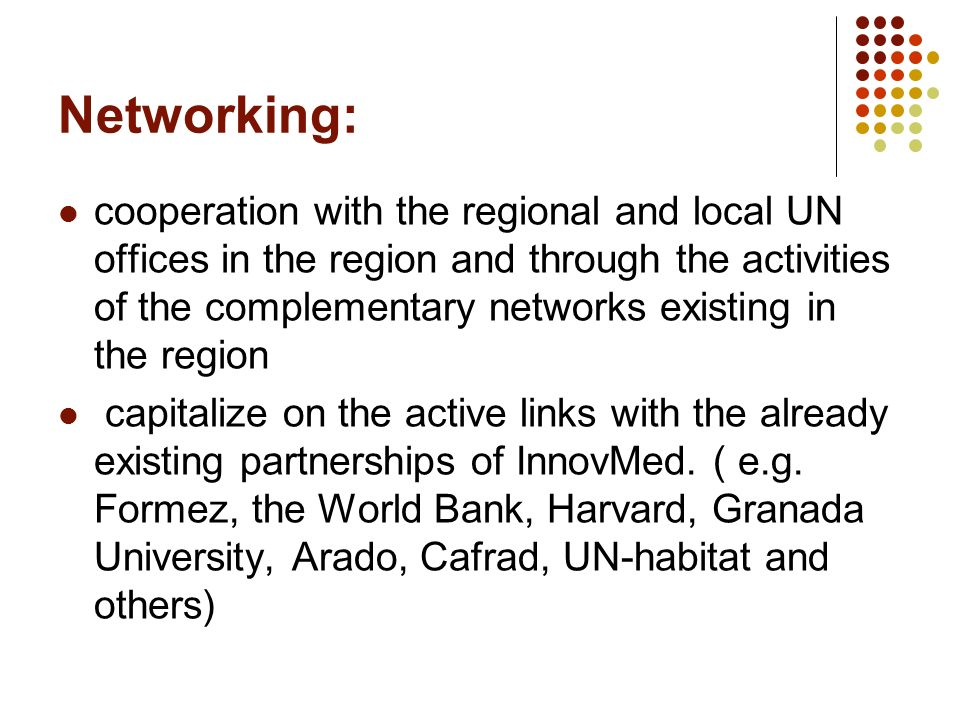 Networking: cooperation with the regional and local UN offices in the region and through the activities of the complementary networks existing in the region capitalize on the active links with the already existing partnerships of InnovMed.