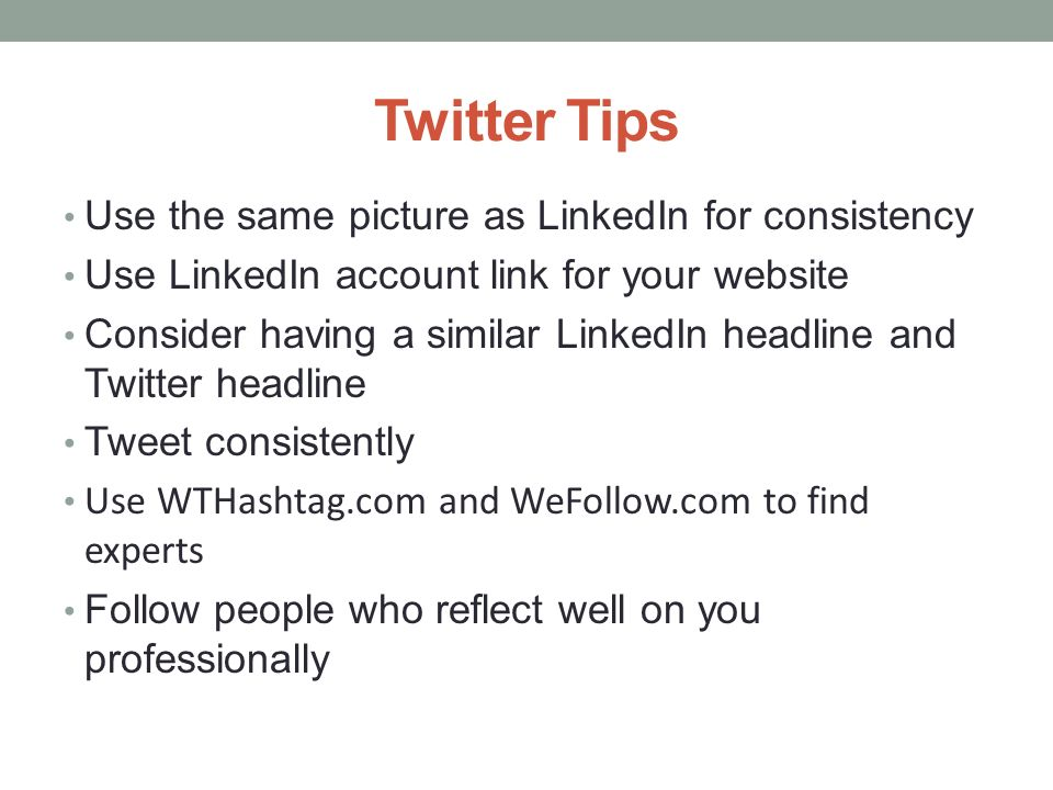 Twitter Tips Use the same picture as LinkedIn for consistency Use LinkedIn account link for your website Consider having a similar LinkedIn headline and Twitter headline Tweet consistently Use WTHashtag.com and WeFollow.com to find experts Follow people who reflect well on you professionally