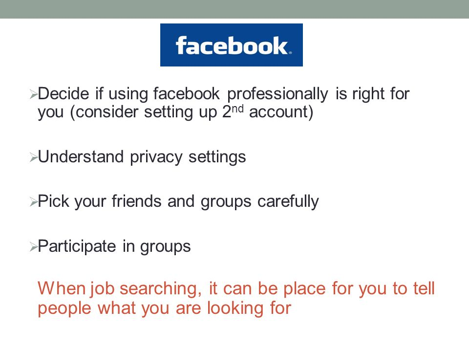  Decide if using facebook professionally is right for you (consider setting up 2 nd account)  Understand privacy settings  Pick your friends and groups carefully  Participate in groups When job searching, it can be place for you to tell people what you are looking for