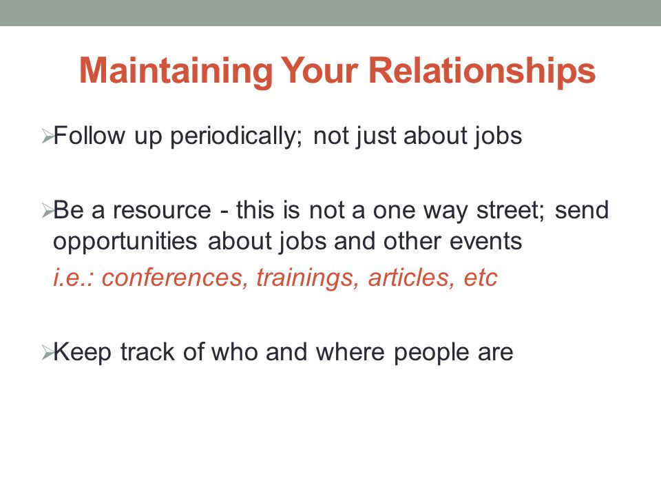 Maintaining Your Relationships  Follow up periodically; not just about jobs  Be a resource - this is not a one way street; send opportunities about jobs and other events i.e.: conferences, trainings, articles, etc  Keep track of who and where people are