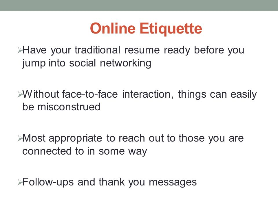Online Etiquette  Have your traditional resume ready before you jump into social networking  Without face-to-face interaction, things can easily be misconstrued  Most appropriate to reach out to those you are connected to in some way  Follow-ups and thank you messages