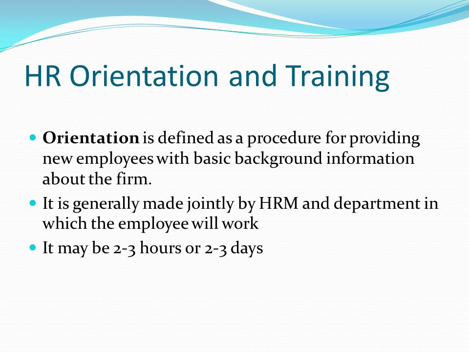 HR Orientation and Training Orientation is defined as a procedure for providing new employees with basic background information about the firm.