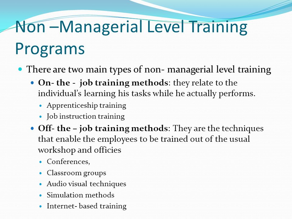 Non –Managerial Level Training Programs There are two main types of non- managerial level training On- the - job training methods: they relate to the individual's learning his tasks while he actually performs.