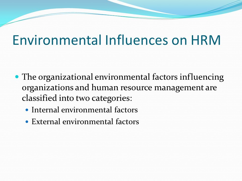 Environmental Influences on HRM The organizational environmental factors influencing organizations and human resource management are classified into two categories: Internal environmental factors External environmental factors