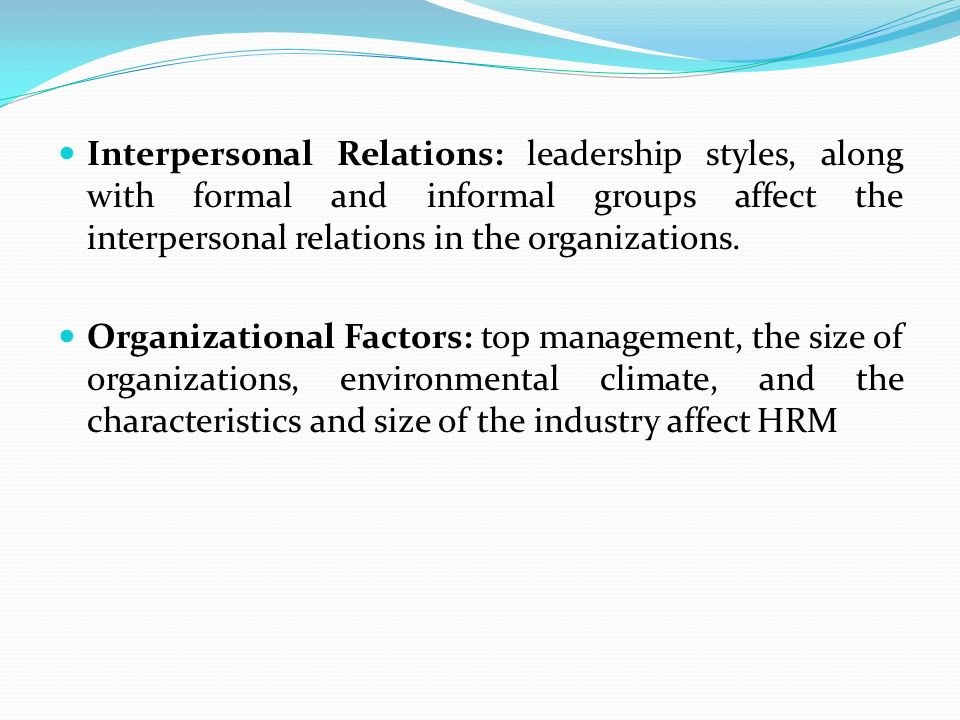 Interpersonal Relations: leadership styles, along with formal and informal groups affect the interpersonal relations in the organizations.