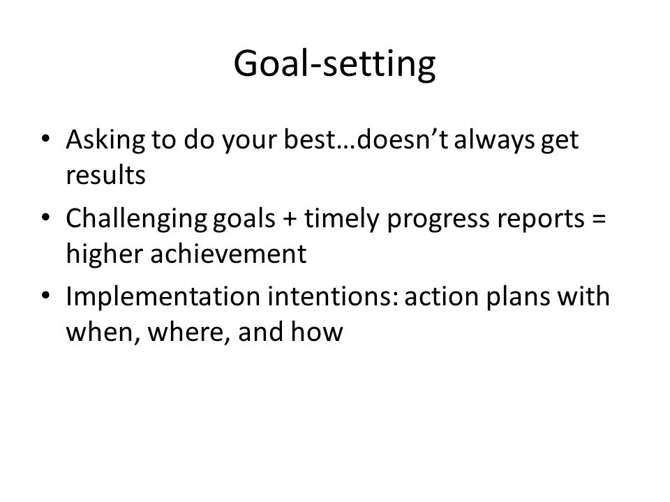 Goal-setting Asking to do your best…doesn't always get results Challenging goals + timely progress reports = higher achievement Implementation intentions: action plans with when, where, and how