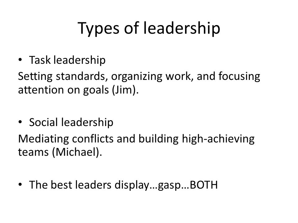 Types of leadership Task leadership Setting standards, organizing work, and focusing attention on goals (Jim).