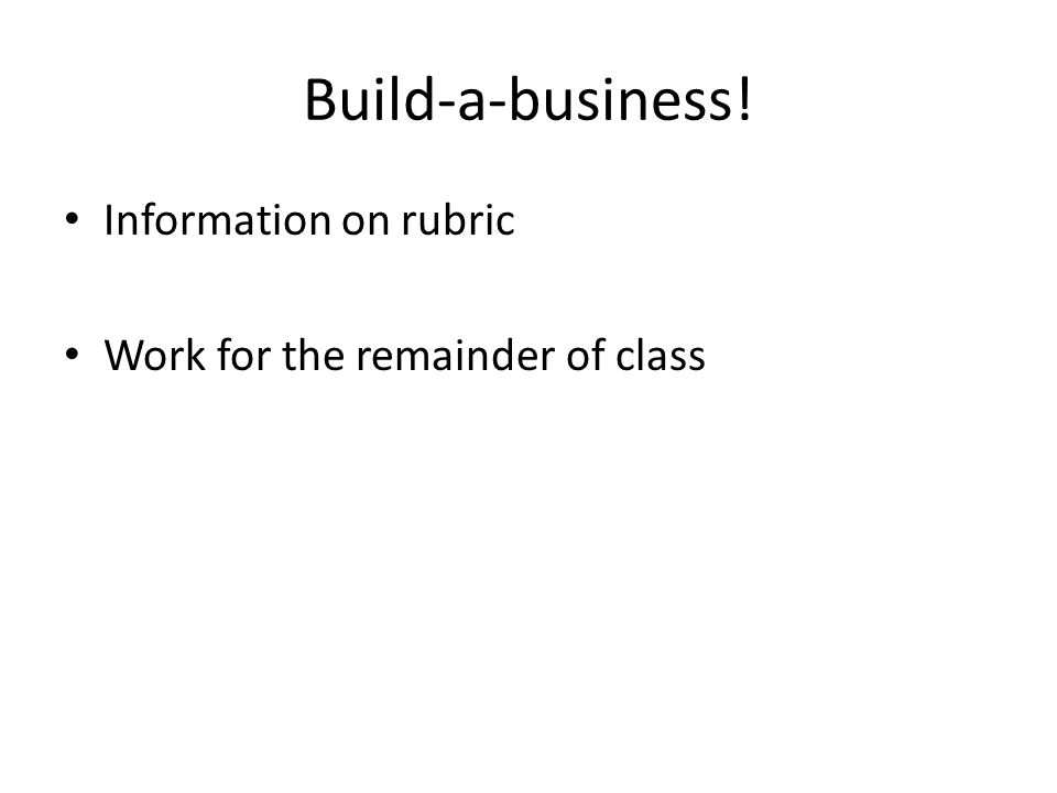 Build-a-business! Information on rubric Work for the remainder of class