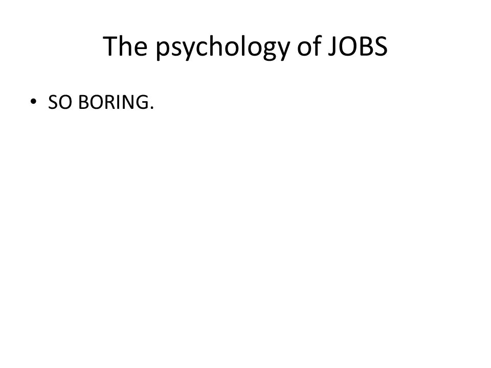 The psychology of JOBS SO BORING.