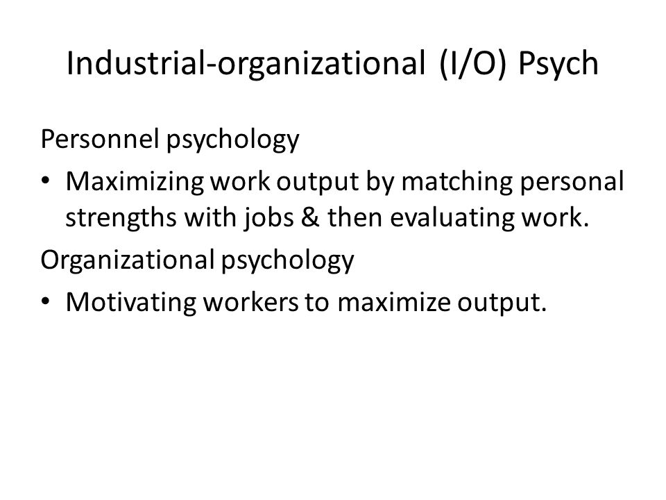 Industrial-organizational (I/O) Psych Personnel psychology Maximizing work output by matching personal strengths with jobs & then evaluating work.