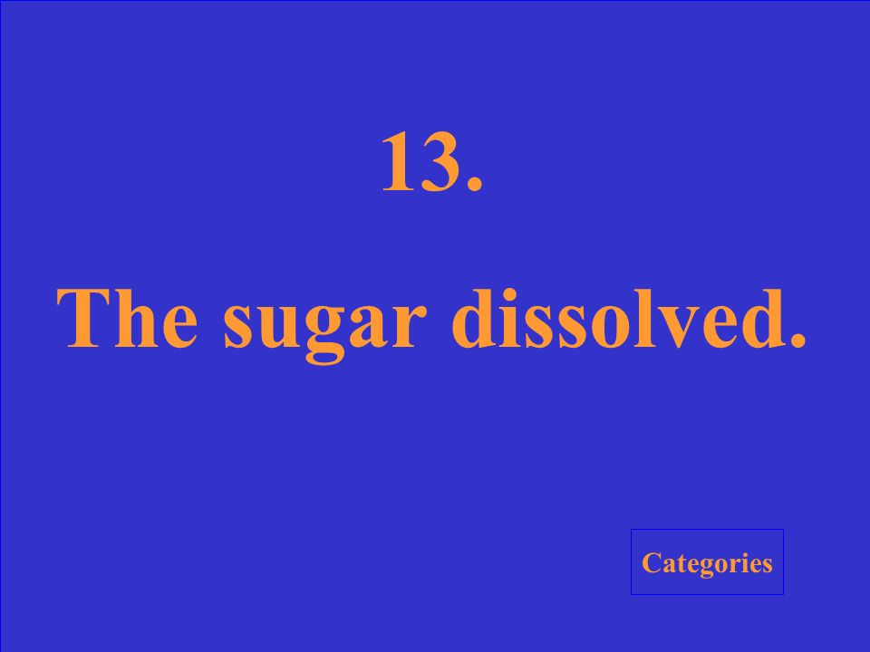 13. Sugar is added to a glass of water and stirred. What happened to the sugar