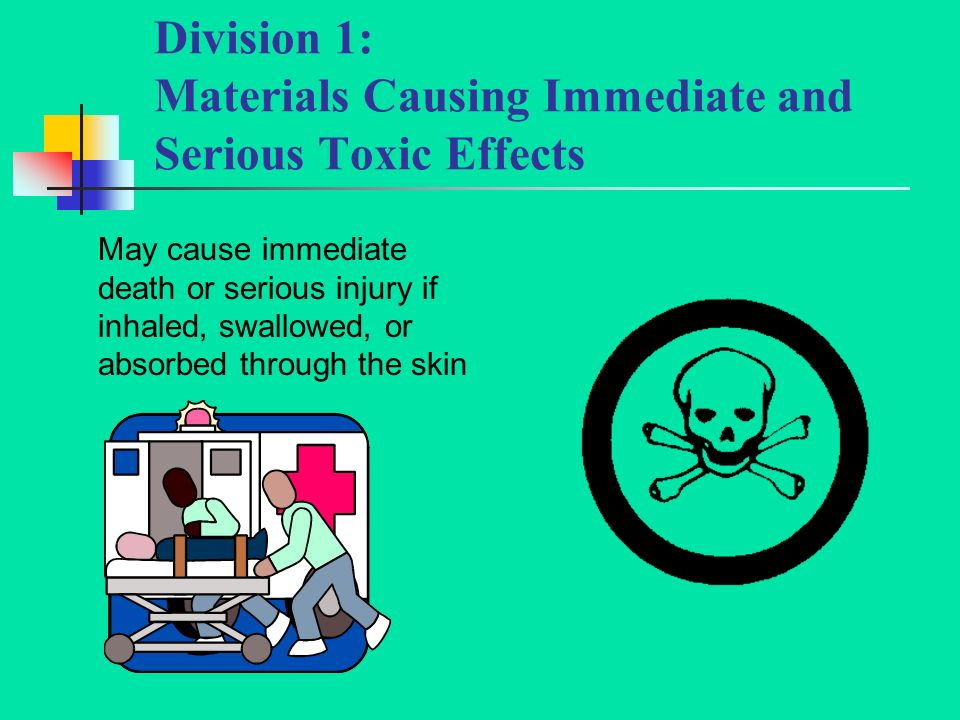 Division 1: Materials Causing Immediate and Serious Toxic Effects May cause immediate death or serious injury if inhaled, swallowed, or absorbed through the skin