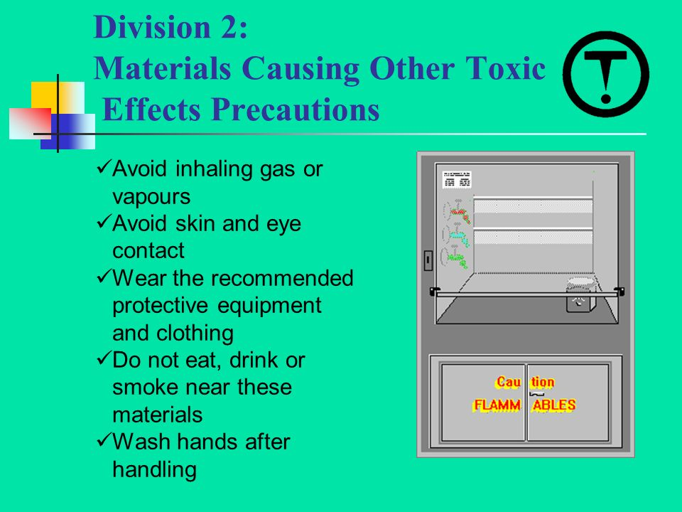 Division 2: Materials Causing Other Toxic Effects Precautions Avoid inhaling gas or vapours Avoid skin and eye contact Wear the recommended protective equipment and clothing Do not eat, drink or smoke near these materials Wash hands after handling