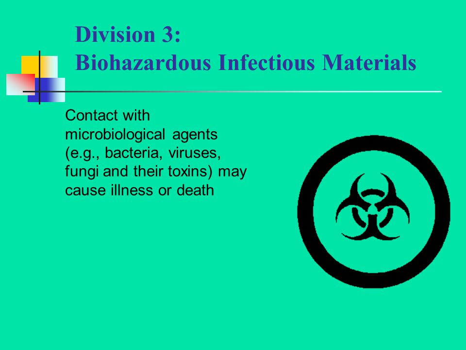 Division 3: Biohazardous Infectious Materials Contact with microbiological agents (e.g., bacteria, viruses, fungi and their toxins) may cause illness or death