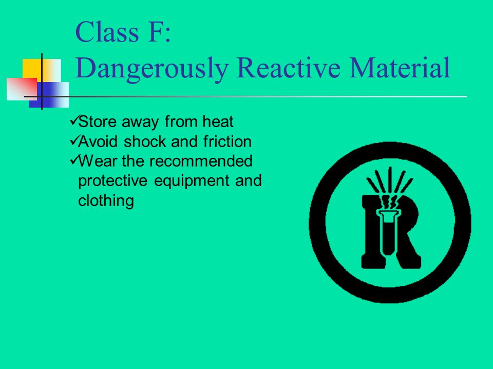 Class F: Dangerously Reactive Material Store away from heat Avoid shock and friction Wear the recommended protective equipment and clothing