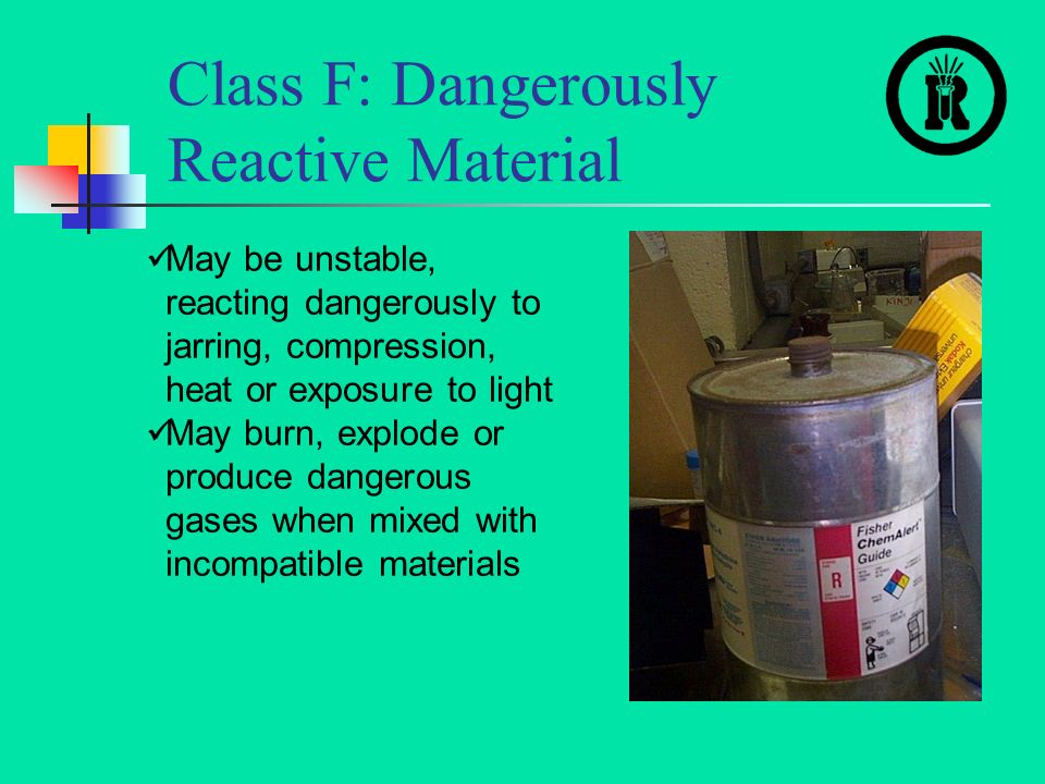 Class F: Dangerously Reactive Material May be unstable, reacting dangerously to jarring, compression, heat or exposure to light May burn, explode or produce dangerous gases when mixed with incompatible materials
