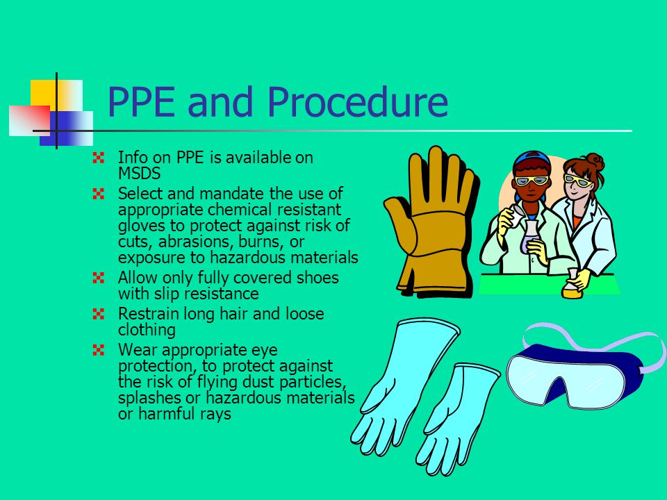 PPE and Procedure 4 Info on PPE is available on MSDS 4 Select and mandate the use of appropriate chemical resistant gloves to protect against risk of cuts, abrasions, burns, or exposure to hazardous materials 4 Allow only fully covered shoes with slip resistance 4 Restrain long hair and loose clothing 4 Wear appropriate eye protection, to protect against the risk of flying dust particles, splashes or hazardous materials or harmful rays